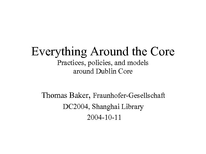 Everything Around the Core Practices, policies, and models around Dublin Core Thomas Baker, Fraunhofer-Gesellschaft