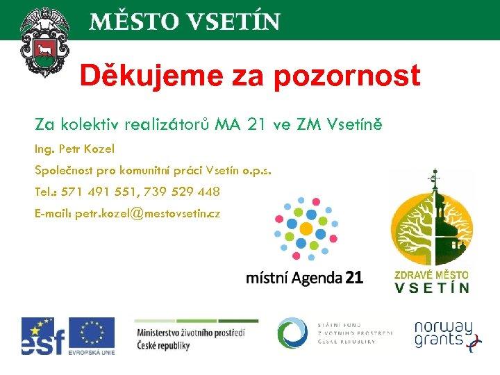 Děkujeme za pozornost Za kolektiv realizátorů MA 21 ve ZM Vsetíně Ing. Petr Kozel