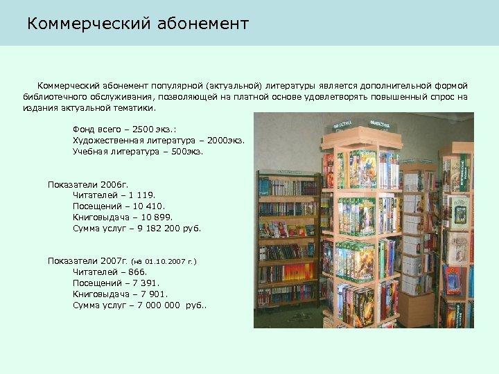 Коммерческий абонемент популярной (актуальной) литературы является дополнительной формой библиотечного обслуживания, позволяющей на платной основе