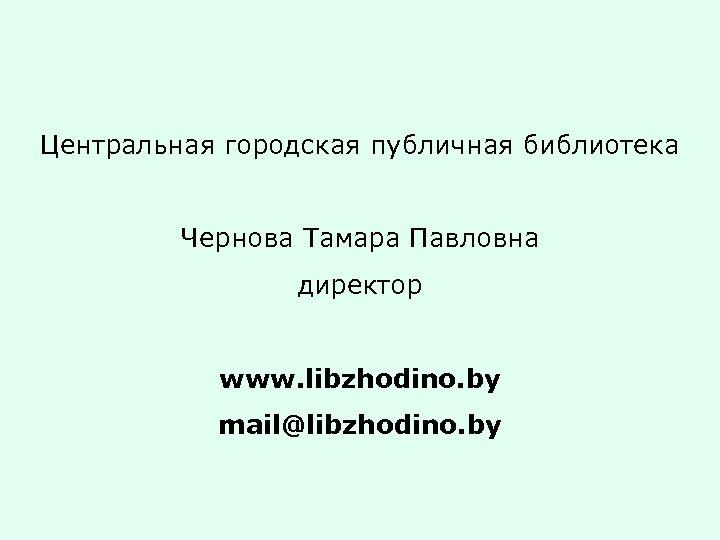 Центральная городская публичная библиотека Чернова Тамара Павловна директор www. libzhodino. by mail@libzhodino. by