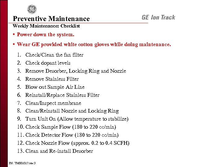 Preventive Maintenance Weekly Maintenance: Checklist • Power down the system. • Wear GE provided