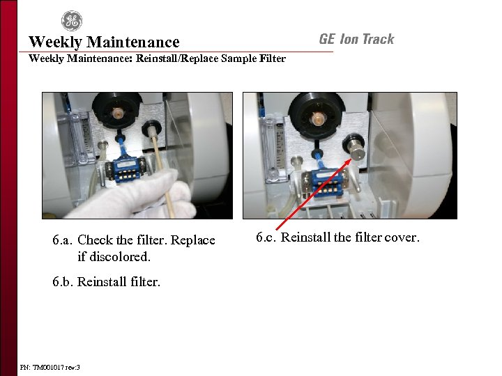 Weekly Maintenance: Reinstall/Replace Sample Filter 6. a. Check the filter. Replace if discolored. 6.