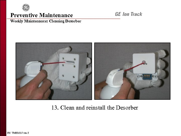 Preventive Maintenance Weekly Maintenance: Cleaning Desorber 13. Clean and reinstall the Desorber PN: TM