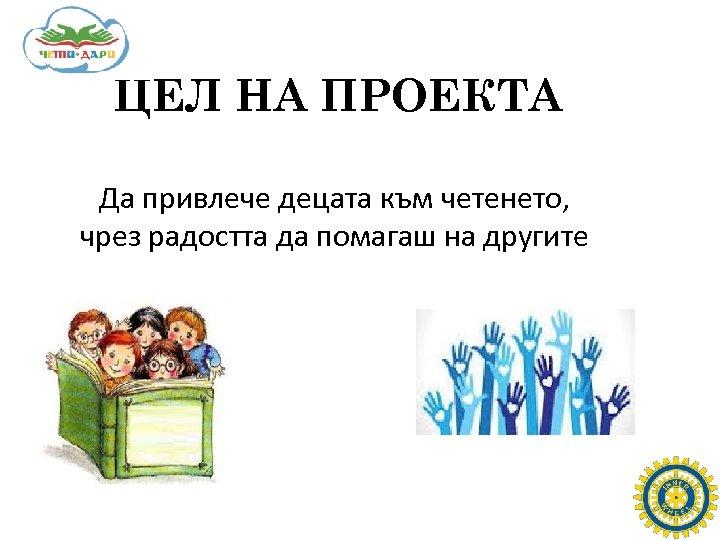 ЦЕЛ НА ПРОЕКТА Да привлече децата към четенето, чрез радостта да помагаш на другите
