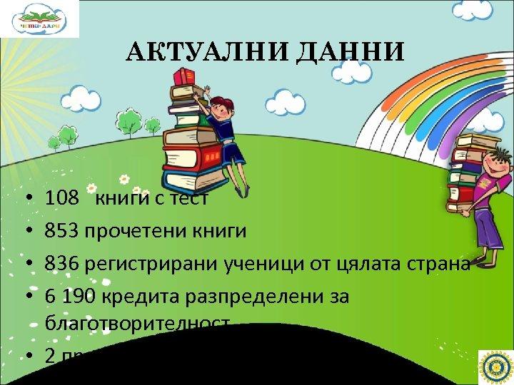 АКТУАЛНИ ДАННИ 108 книги с тест 853 прочетени книги 836 регистрирани ученици от цялата