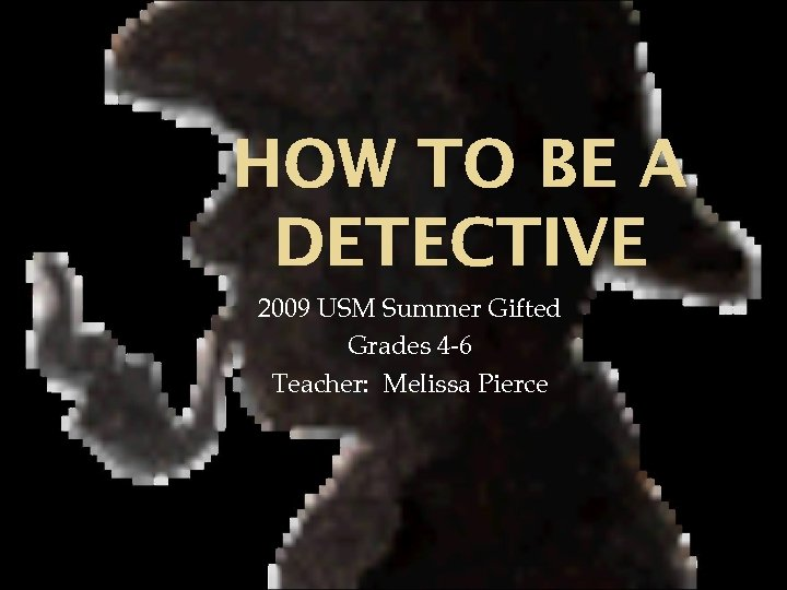 HOW TO BE A DETECTIVE 2009 USM Summer Gifted Grades 4 -6 Teacher: Melissa