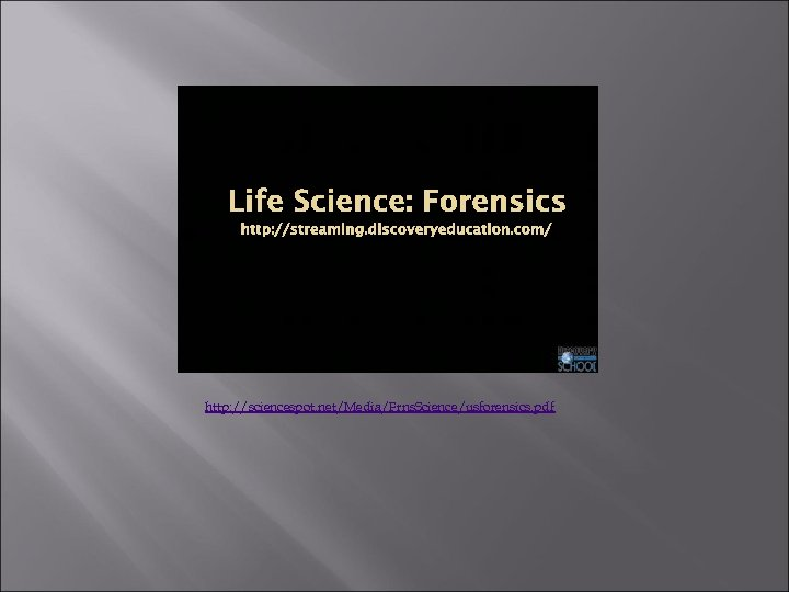Life Science: Forensics http: //streaming. discoveryeducation. com/ http: //sciencespot. net/Media/Frns. Science/usforensics. pdf
