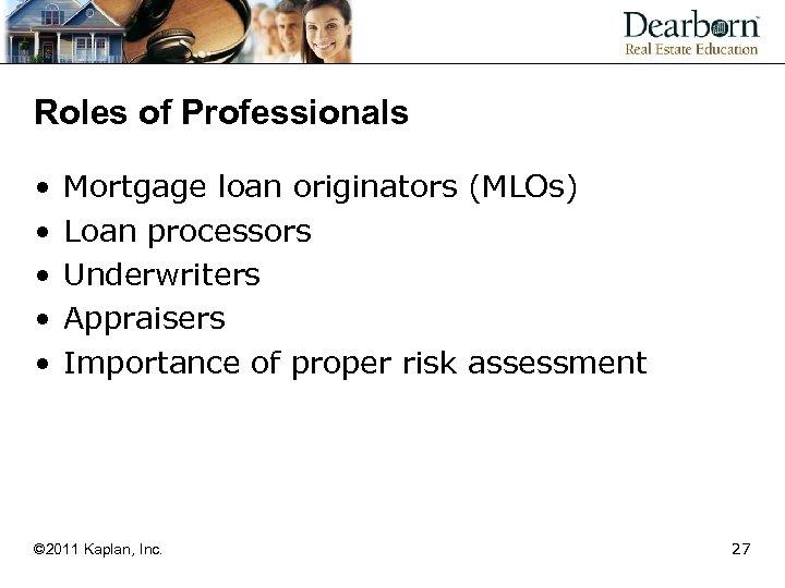 Roles of Professionals • • • Mortgage loan originators (MLOs) Loan processors Underwriters Appraisers