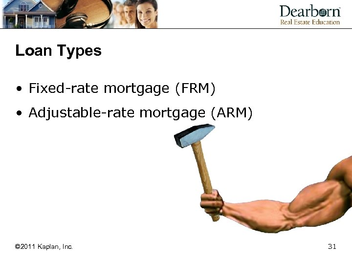 Loan Types • Fixed-rate mortgage (FRM) • Adjustable-rate mortgage (ARM) © 2011 Kaplan, Inc.