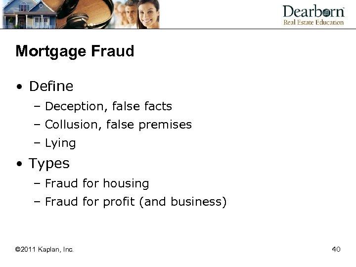 Mortgage Fraud • Define – Deception, false facts – Collusion, false premises – Lying