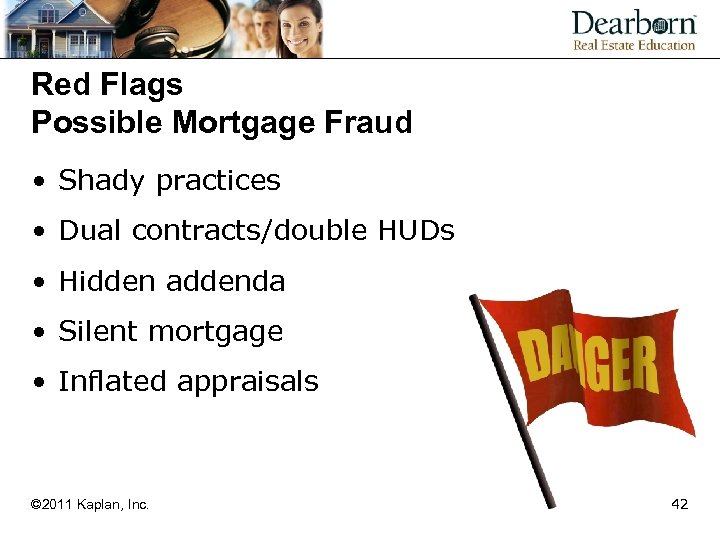 Red Flags Possible Mortgage Fraud • Shady practices • Dual contracts/double HUDs • Hidden
