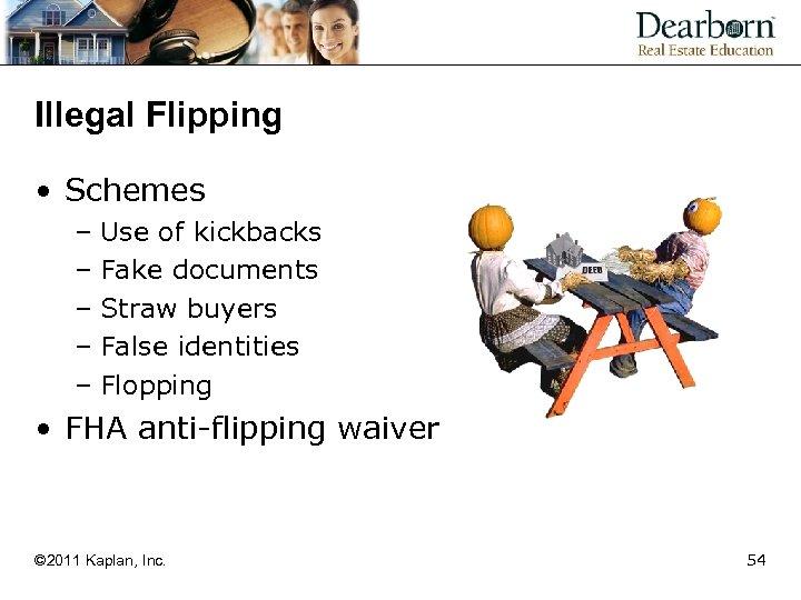 Illegal Flipping • Schemes – Use of kickbacks – Fake documents – Straw buyers