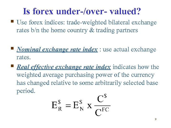 Is forex under-/over- valued? § Use forex indices: trade-weighted bilateral exchange rates b/n the