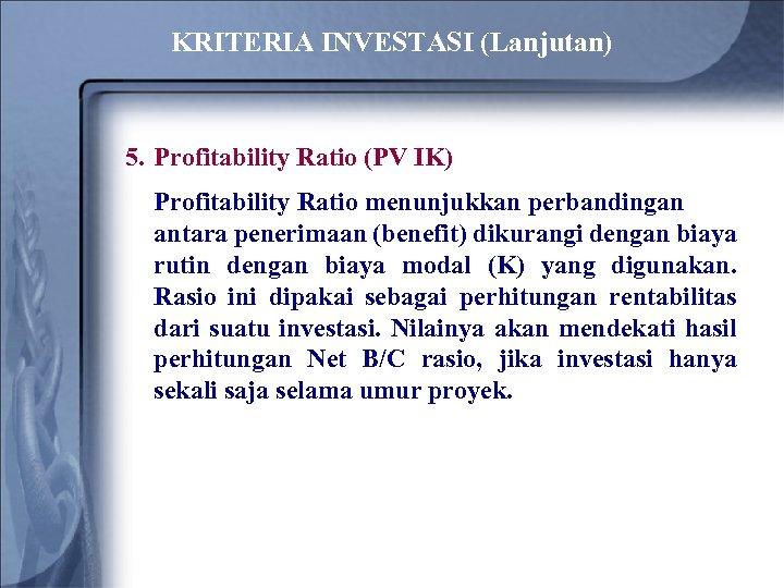 KRITERIA INVESTASI (Lanjutan) 5. Profitability Ratio (PV IK) Profitability Ratio menunjukkan perbandingan antara penerimaan