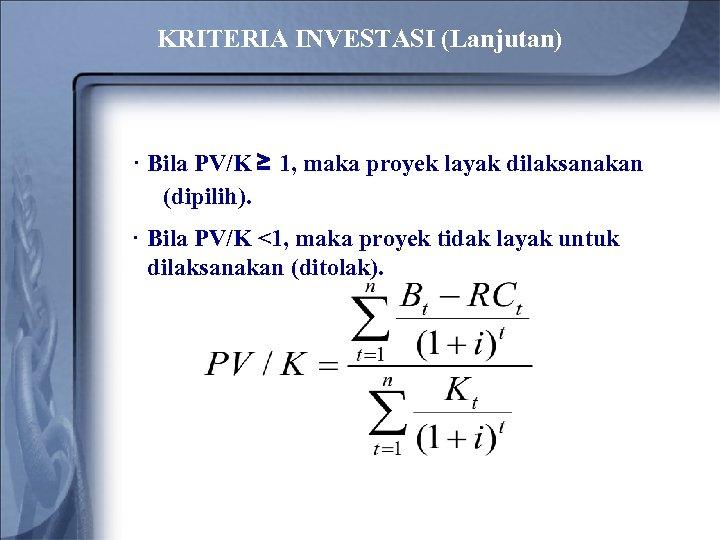 KRITERIA INVESTASI (Lanjutan) · Bila PV/K ≥ 1, maka proyek layak dilaksanakan (dipilih). ·