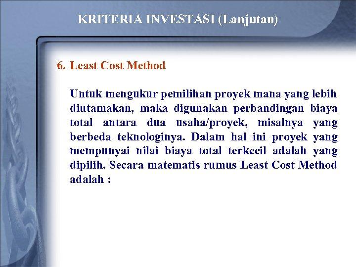 KRITERIA INVESTASI (Lanjutan) 6. Least Cost Method Untuk mengukur pemilihan proyek mana yang lebih