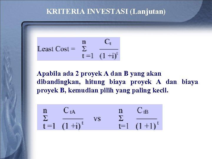 KRITERIA INVESTASI (Lanjutan) Apabila ada 2 proyek A dan B yang akan dibandingkan, hitung