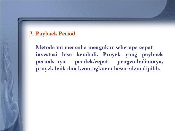 7. Payback Period Metoda ini mencoba mengukur seberapa cepat investasi bisa kembali. Proyek yang