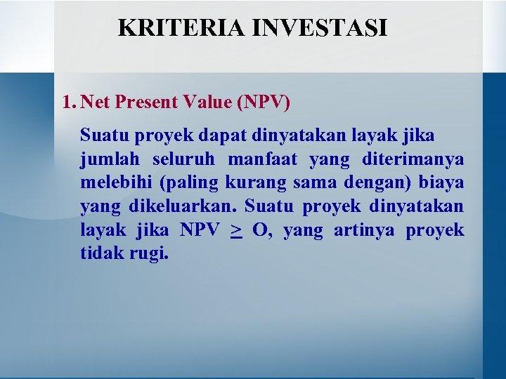 KRITERIA INVESTASI 1. Net Present Value (NPV) Suatu proyek dapat dinyatakan layak jika jumlah