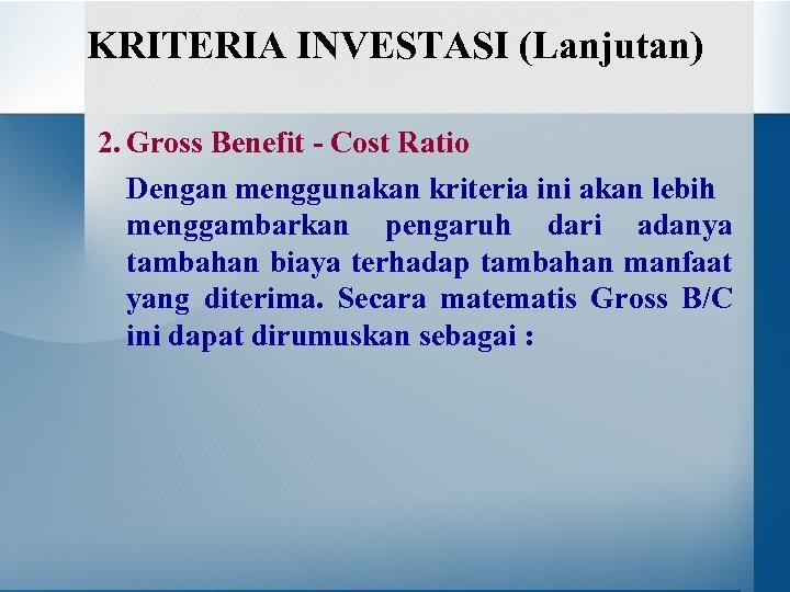 KRITERIA INVESTASI (Lanjutan) 2. Gross Benefit - Cost Ratio Dengan menggunakan kriteria ini akan