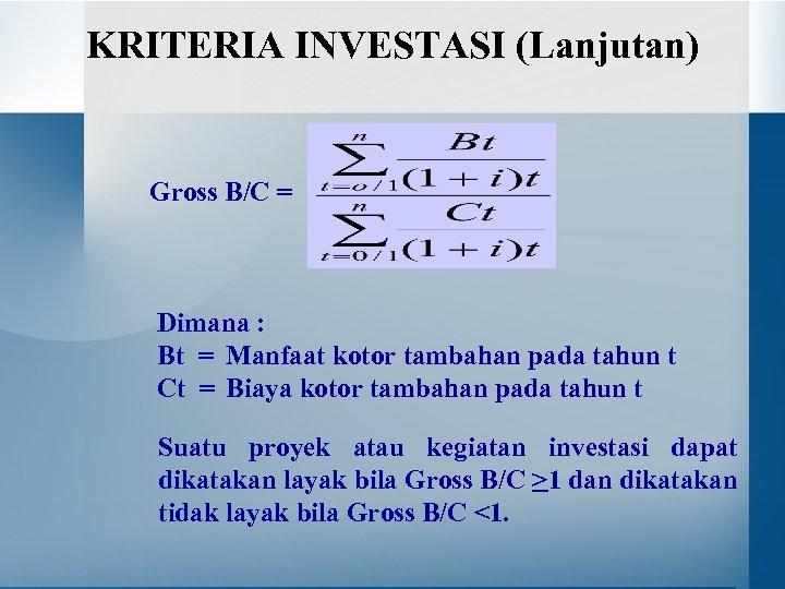 KRITERIA INVESTASI (Lanjutan) Gross B/C = Dimana : Bt = Manfaat kotor tambahan pada
