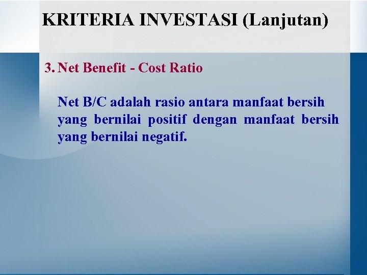 KRITERIA INVESTASI (Lanjutan) 3. Net Benefit - Cost Ratio Net B/C adalah rasio antara