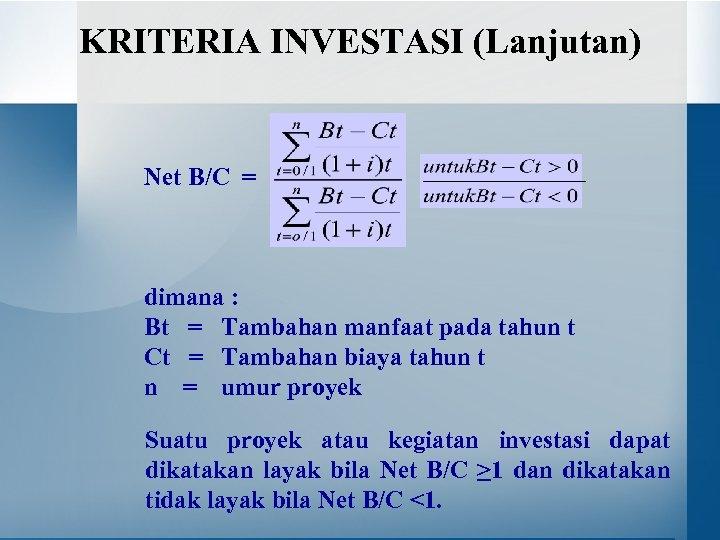 KRITERIA INVESTASI (Lanjutan) Net B/C = dimana : Bt = Tambahan manfaat pada tahun