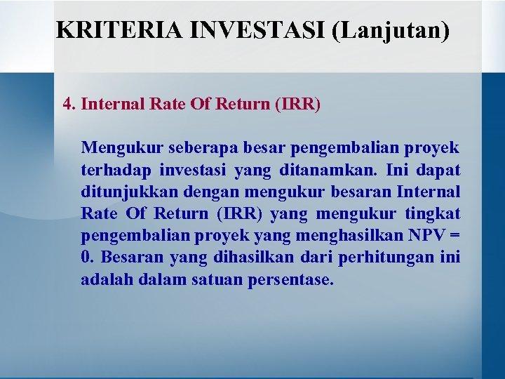 KRITERIA INVESTASI (Lanjutan) 4. Internal Rate Of Return (IRR) Mengukur seberapa besar pengembalian proyek