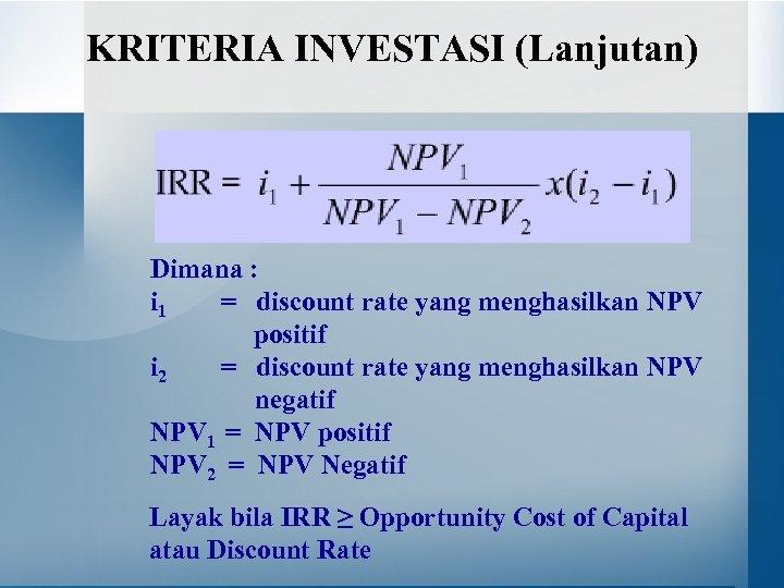 KRITERIA INVESTASI (Lanjutan) Dimana : i 1 = discount rate yang menghasilkan NPV positif