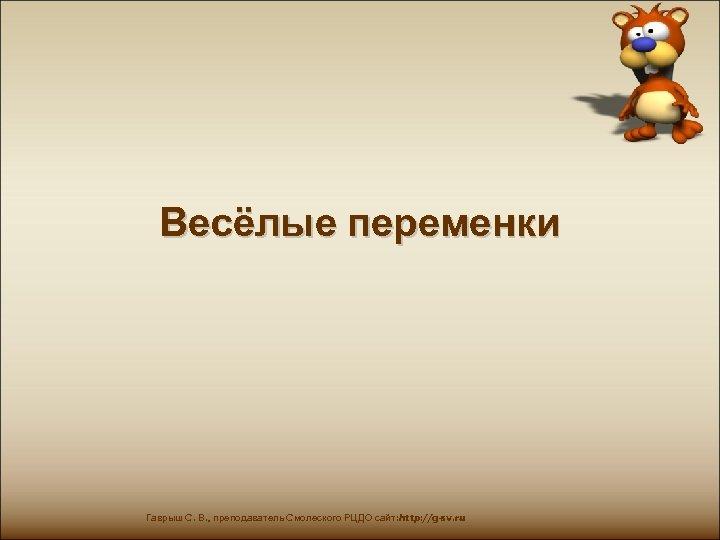 Весёлые переменки Гаврыш С. В. , преподаватель Смолеского РЦДО сайт: http: //g-sv. ru