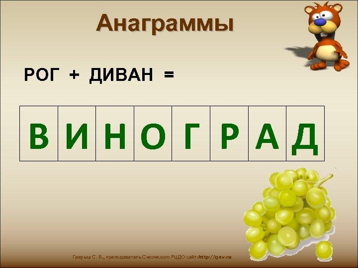 Анаграммы РОГ + ДИВАН = ВИНО Г РАД Гаврыш С. В. , преподаватель Смолеского