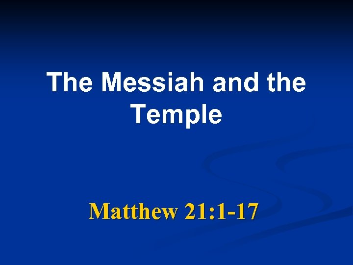 The Messiah and the Temple Matthew 21: 1 -17