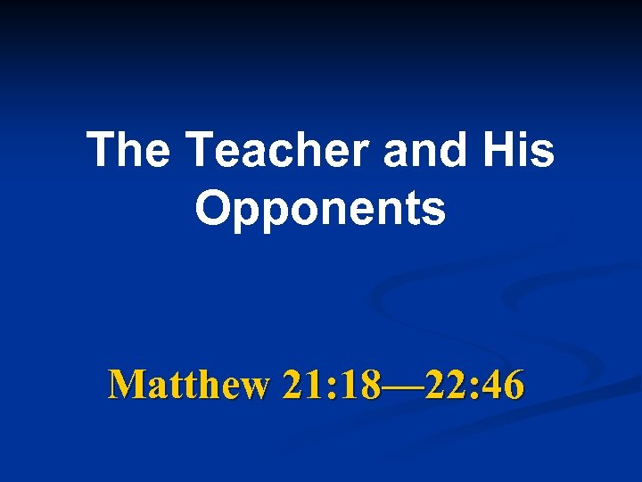 The Teacher and His Opponents Matthew 21: 18— 22: 46