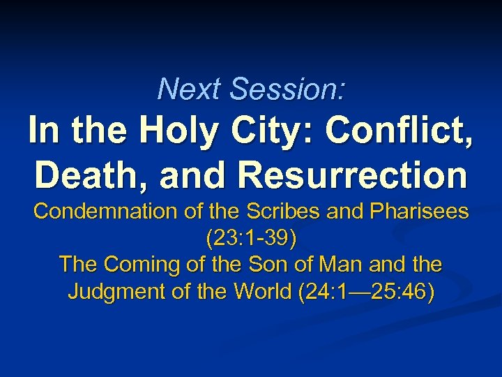 Next Session: In the Holy City: Conflict, Death, and Resurrection Condemnation of the Scribes