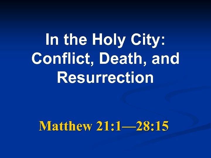 In the Holy City: Conflict, Death, and Resurrection Matthew 21: 1— 28: 15