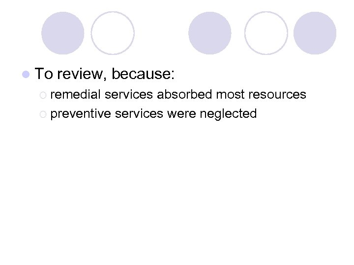 l To review, because: ¡ remedial services absorbed most resources ¡ preventive services were