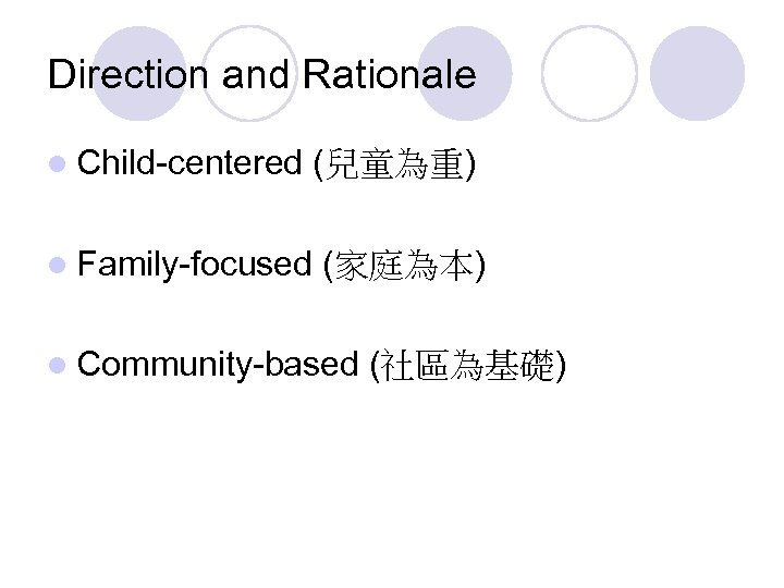 Direction and Rationale l Child-centered l Family-focused (兒童為重) (家庭為本) l Community-based (社區為基礎)