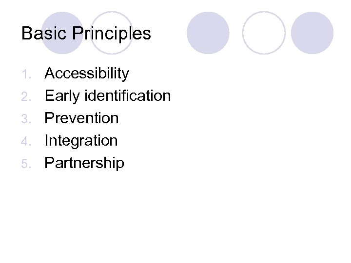 Basic Principles 1. 2. 3. 4. 5. Accessibility Early identification Prevention Integration Partnership