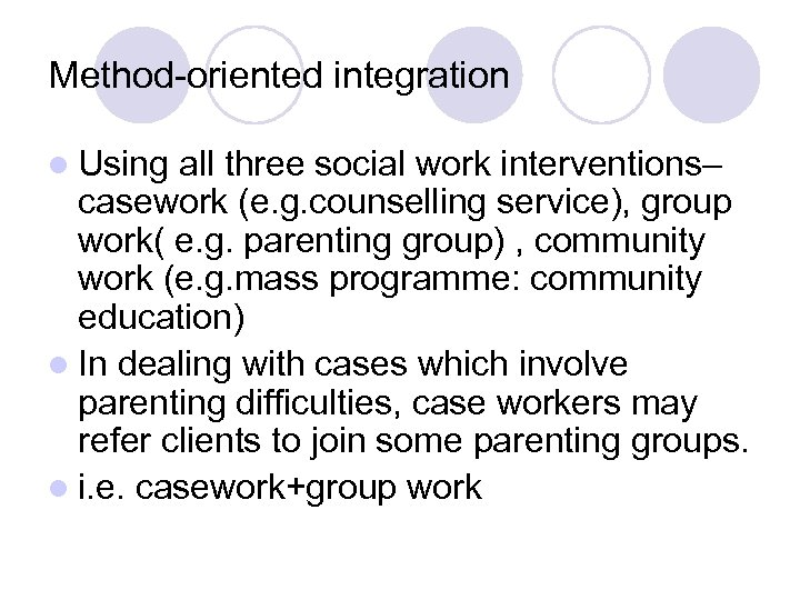 Method-oriented integration l Using all three social work interventions– casework (e. g. counselling service),