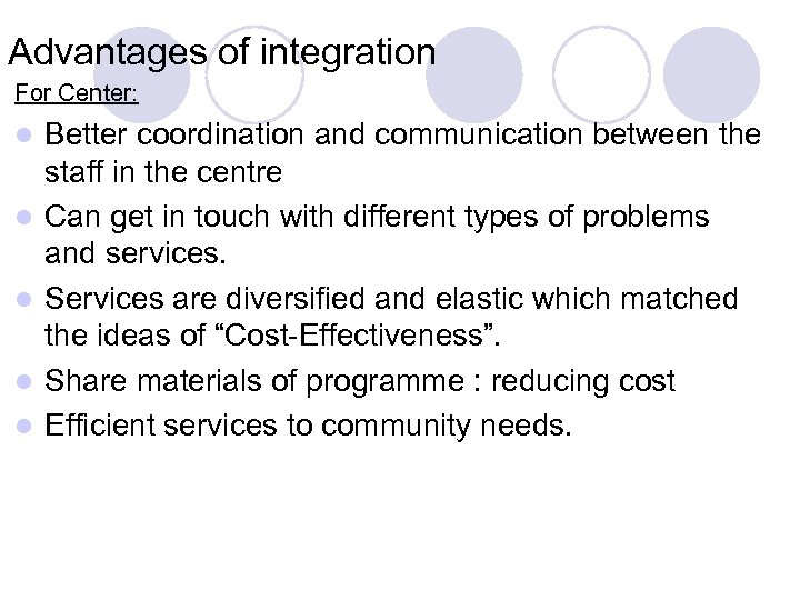 Advantages of integration For Center: l l l Better coordination and communication between the