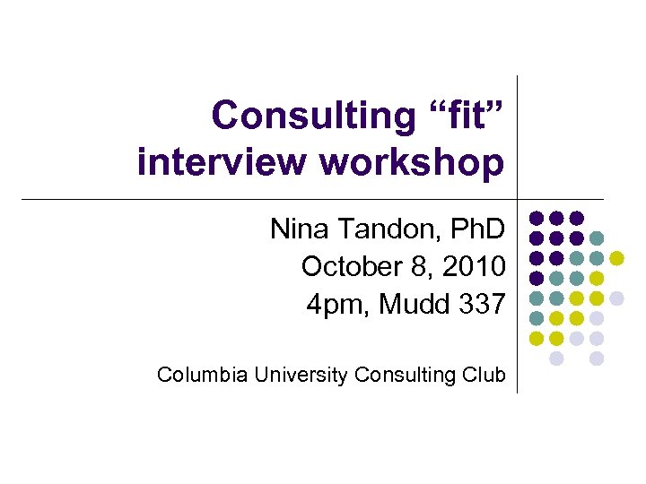 """Consulting """"fit"""" interview workshop Nina Tandon, Ph. D October 8, 2010 4 pm, Mudd"""