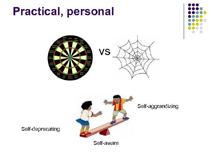 Practical, personal vs Self-aggrandizing Self-deprecating Self-aware