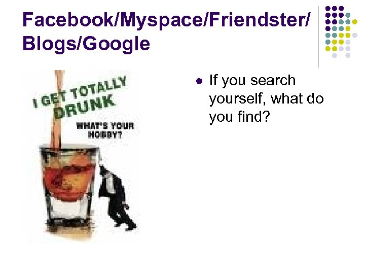 Facebook/Myspace/Friendster/ Blogs/Google l If you search yourself, what do you find?