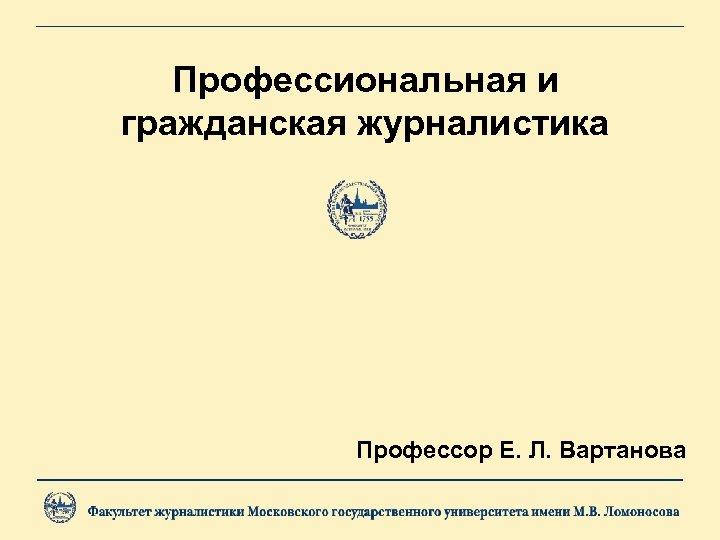 Профессиональная и гражданская журналистика Профессор Е. Л. Вартанова