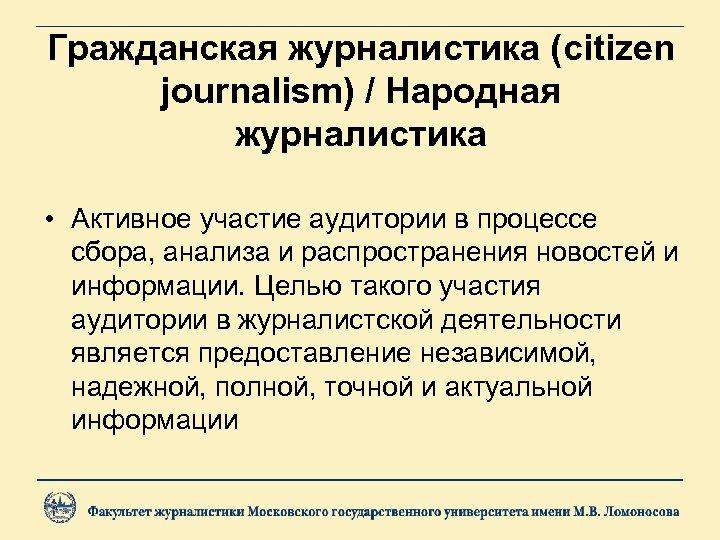 Гражданская журналистика (citizen journalism) / Народная журналистика • Активное участие аудитории в процессе сбора,