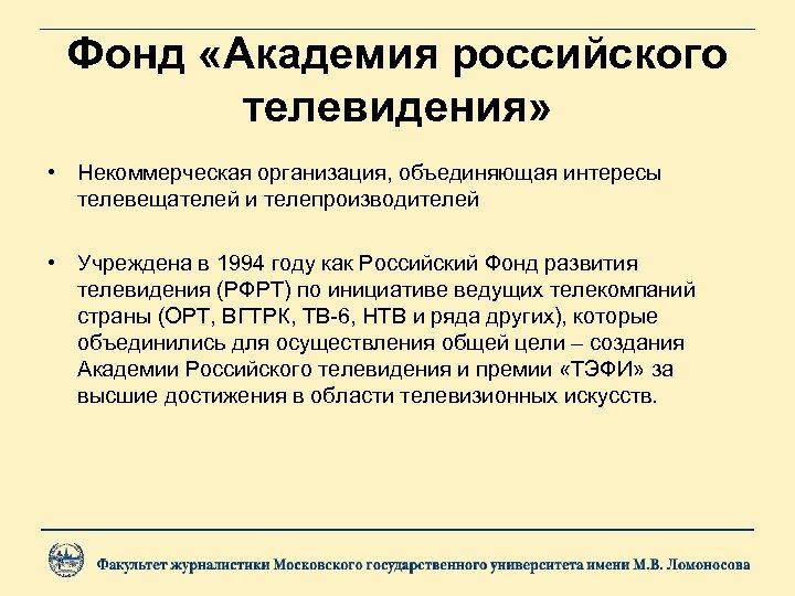 Фонд «Академия российского телевидения» • Некоммерческая организация, объединяющая интересы телевещателей и телепроизводителей • Учреждена