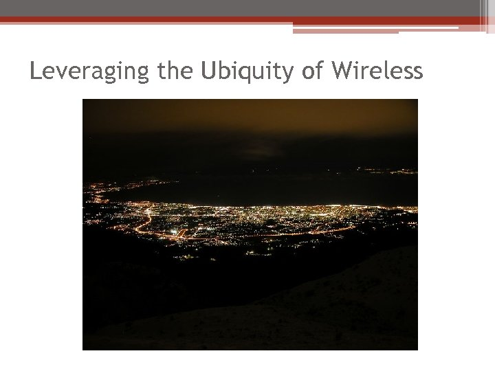 Leveraging the Ubiquity of Wireless