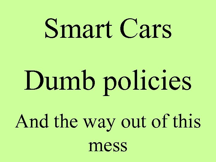 Smart Cars Dumb policies And the way out of this mess