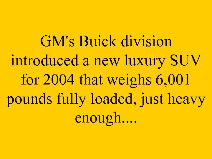 GM's Buick division introduced a new luxury SUV for 2004 that weighs 6, 001