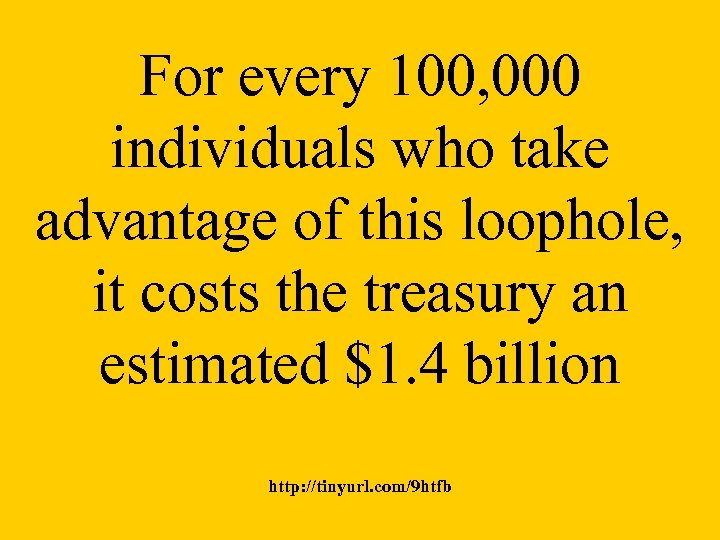 For every 100, 000 individuals who take advantage of this loophole, it costs the